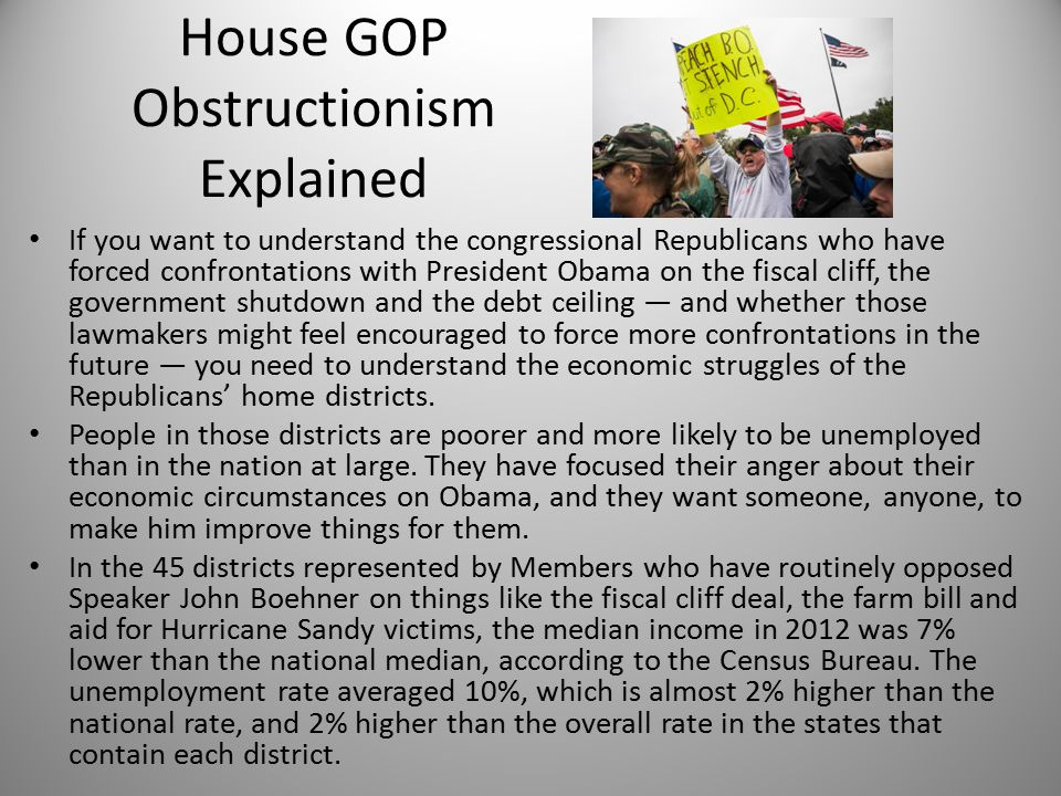 House GOP Obstructionism Explained If you want to understand the congressional Republicans who have forced confrontations with President Obama on the fiscal cliff, the government shutdown and the debt ceiling — and whether those lawmakers might feel encouraged to force more confrontations in the future — you need to understand the economic struggles of the Republicans' home districts.