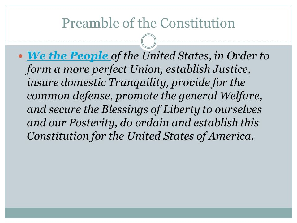 Preamble of the Constitution We the People of the United States, in Order to form a more perfect Union, establish Justice, insure domestic Tranquility, provide for the common defense, promote the general Welfare, and secure the Blessings of Liberty to ourselves and our Posterity, do ordain and establish this Constitution for the United States of America.