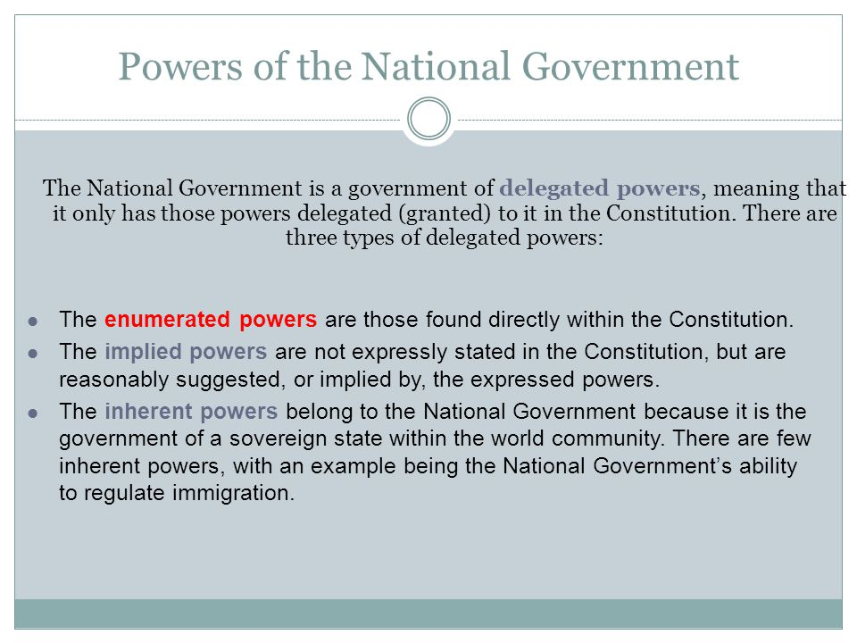 Powers of the National Government The National Government is a government of delegated powers, meaning that it only has those powers delegated (granted) to it in the Constitution.