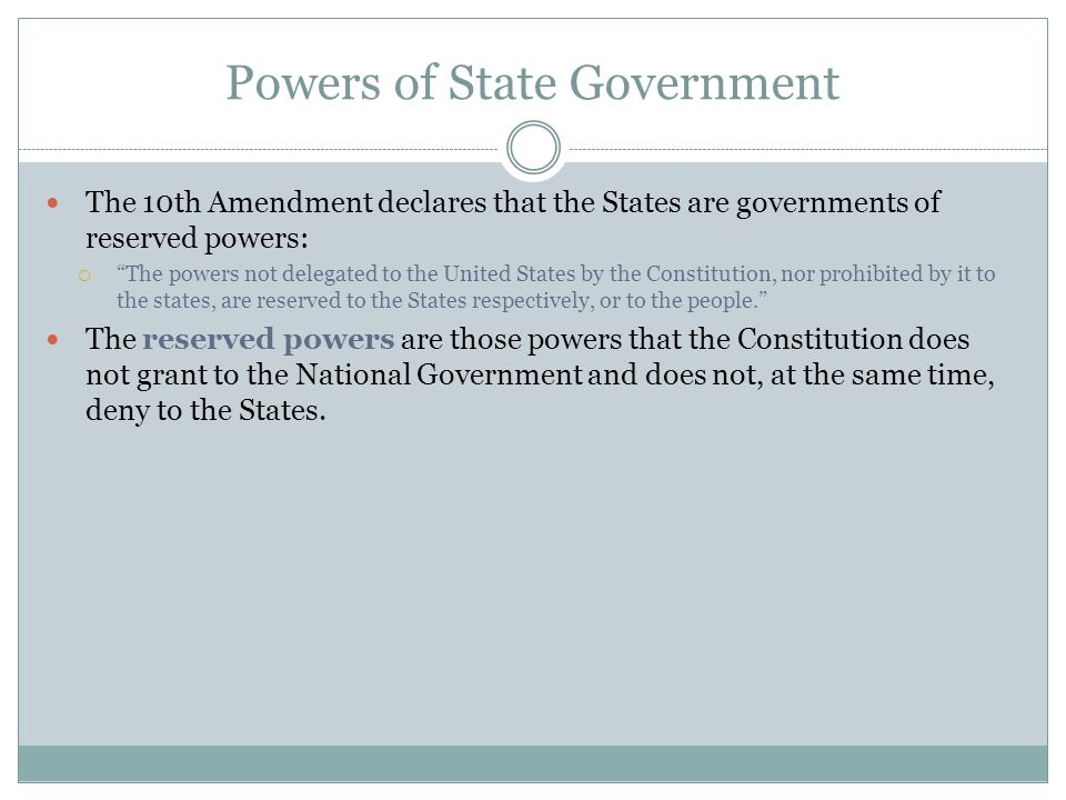 Powers of State Government The 10th Amendment declares that the States are governments of reserved powers:  The powers not delegated to the United States by the Constitution, nor prohibited by it to the states, are reserved to the States respectively, or to the people. The reserved powers are those powers that the Constitution does not grant to the National Government and does not, at the same time, deny to the States.