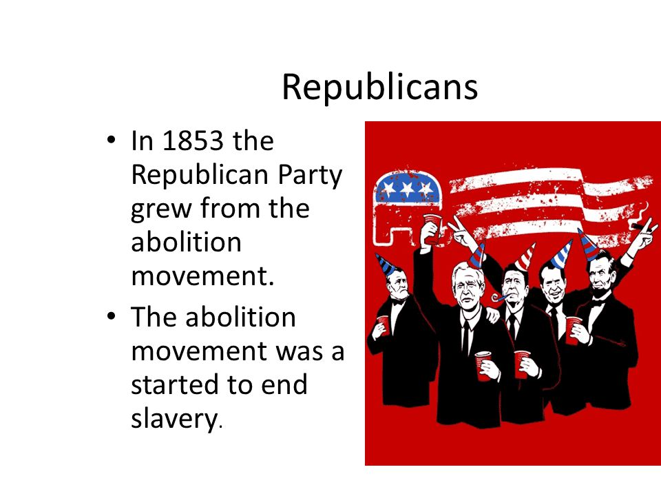 Republicans In 1853 the Republican Party grew from the abolition movement.