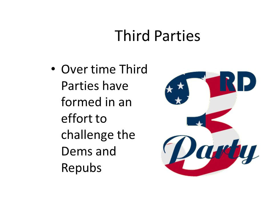 Third Parties Over time Third Parties have formed in an effort to challenge the Dems and Repubs