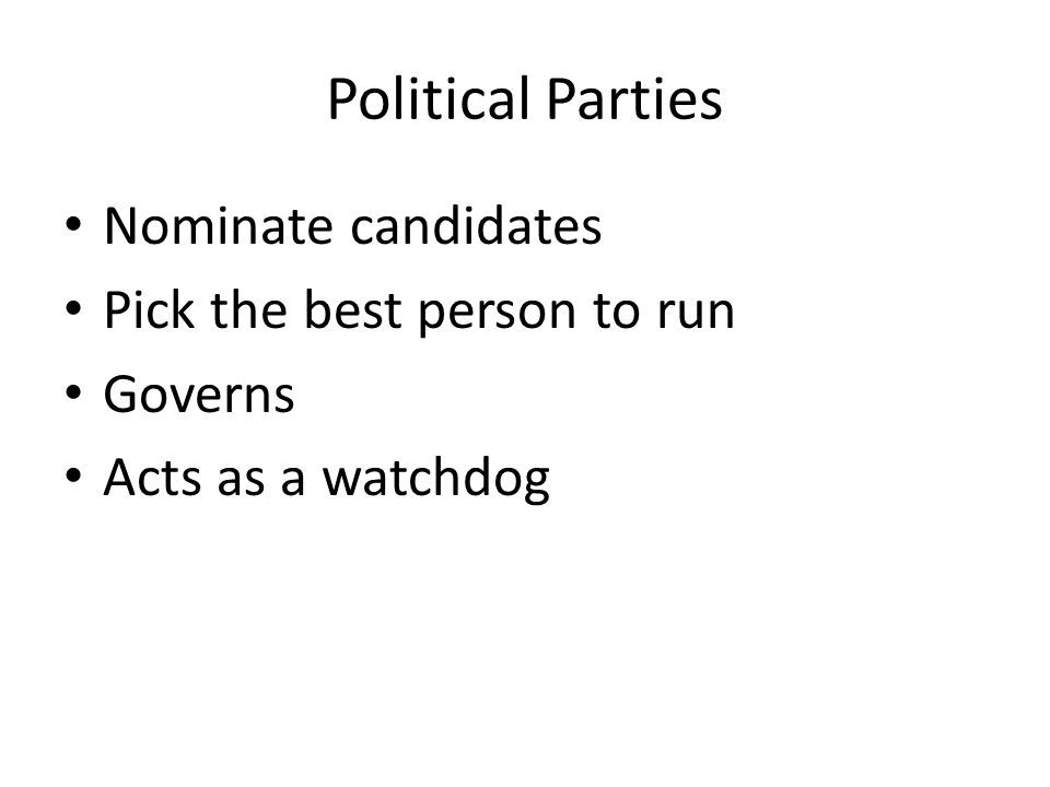 Political Parties Nominate candidates Pick the best person to run Governs Acts as a watchdog