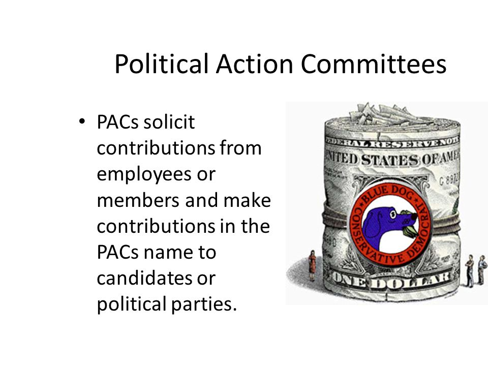 Political Action Committees PACs solicit contributions from employees or members and make contributions in the PACs name to candidates or political pa