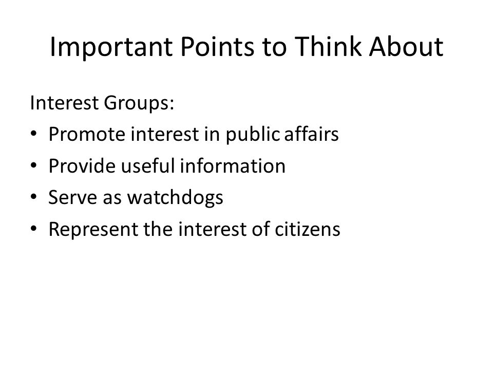 Important Points to Think About Interest Groups: Promote interest in public affairs Provide useful information Serve as watchdogs Represent the interest of citizens