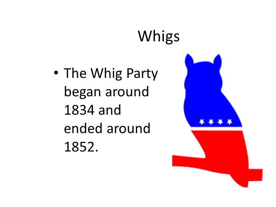 Whigs The Whig Party began around 1834 and ended around 1852.