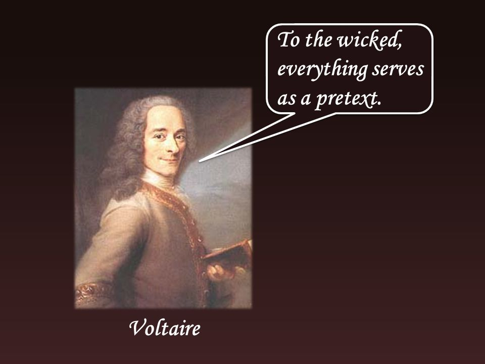 To the wicked, everything serves as a pretext. Voltaire