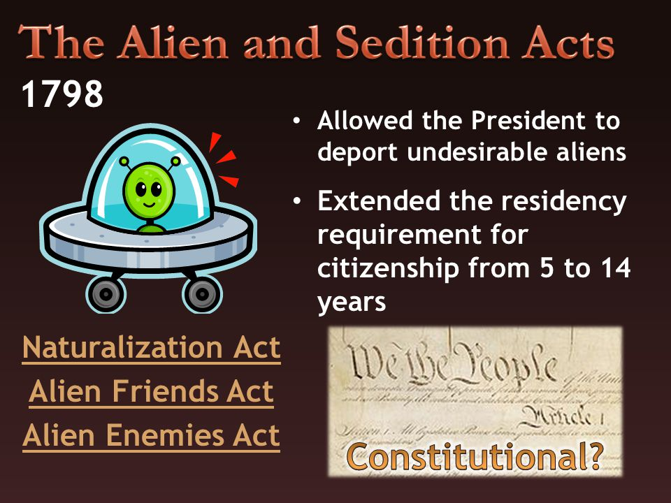 Naturalization Act Alien Friends Act Alien Enemies Act 1798 Allowed the President to deport undesirable aliens Extended the residency requirement for citizenship from 5 to 14 years