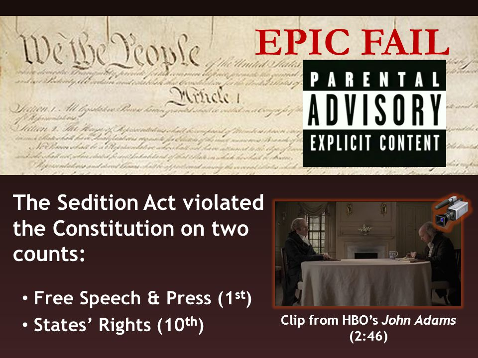 The Sedition Act violated the Constitution on two counts: Free Speech & Press (1 st ) States' Rights (10 th ) EPIC FAIL Clip from HBO's John Adams (2:46)