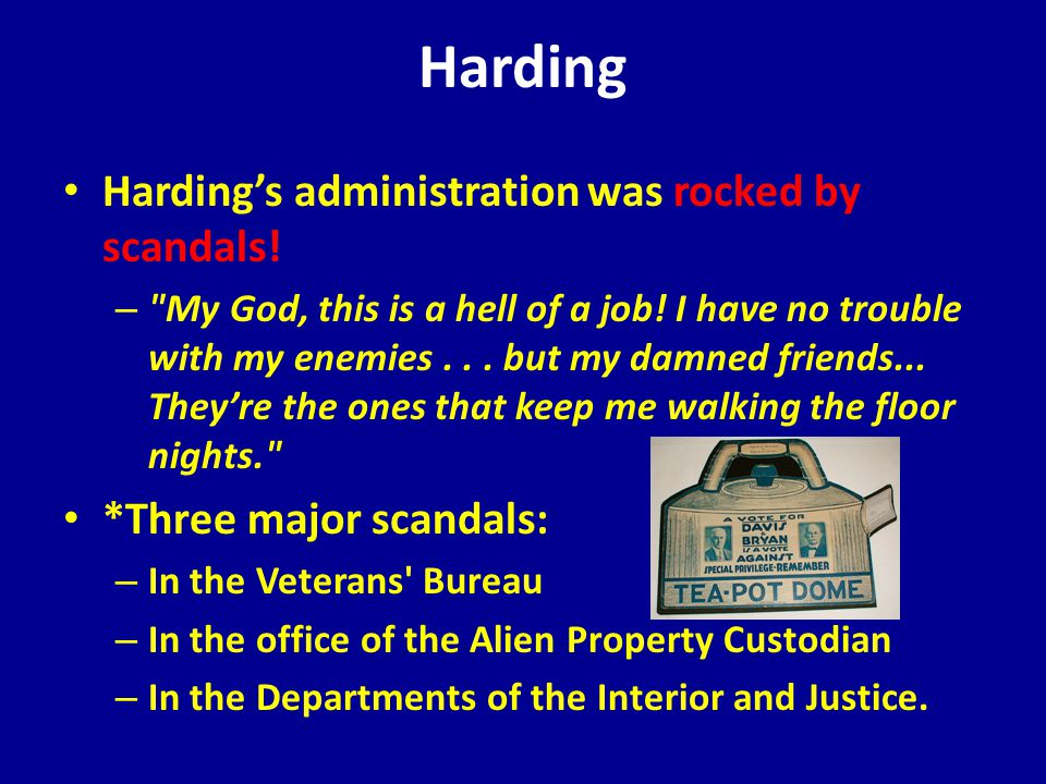 Harding Harding's administration was rocked by scandals.