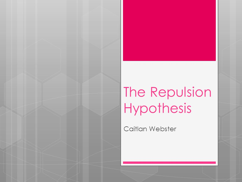 The Repulsion Hypothesis Caitlan Webster