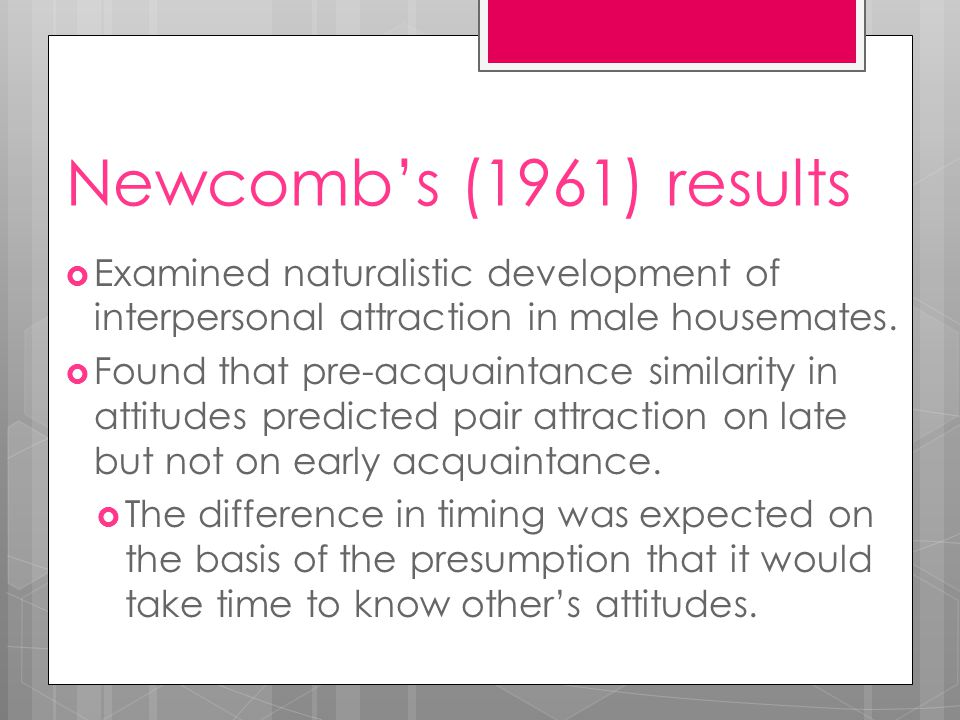 Newcomb's (1961) results  An alternative explanation is that as the housemates got to know each other, they were increasingly repulsed by persons with dissimilar attitudes and values.
