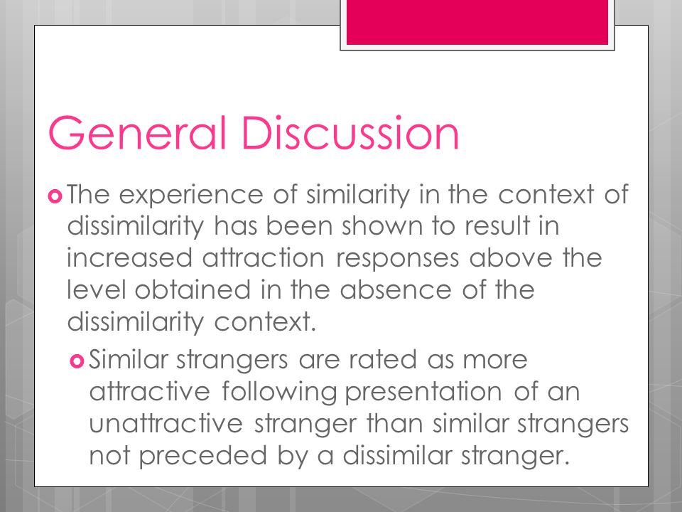 General Discussion  The experience of similarity in the context of dissimilarity has been shown to result in increased attraction responses above the level obtained in the absence of the dissimilarity context.