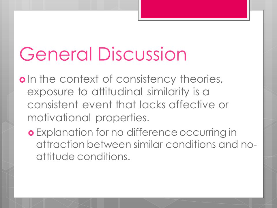 General Discussion  In the context of consistency theories, exposure to attitudinal similarity is a consistent event that lacks affective or motivational properties.