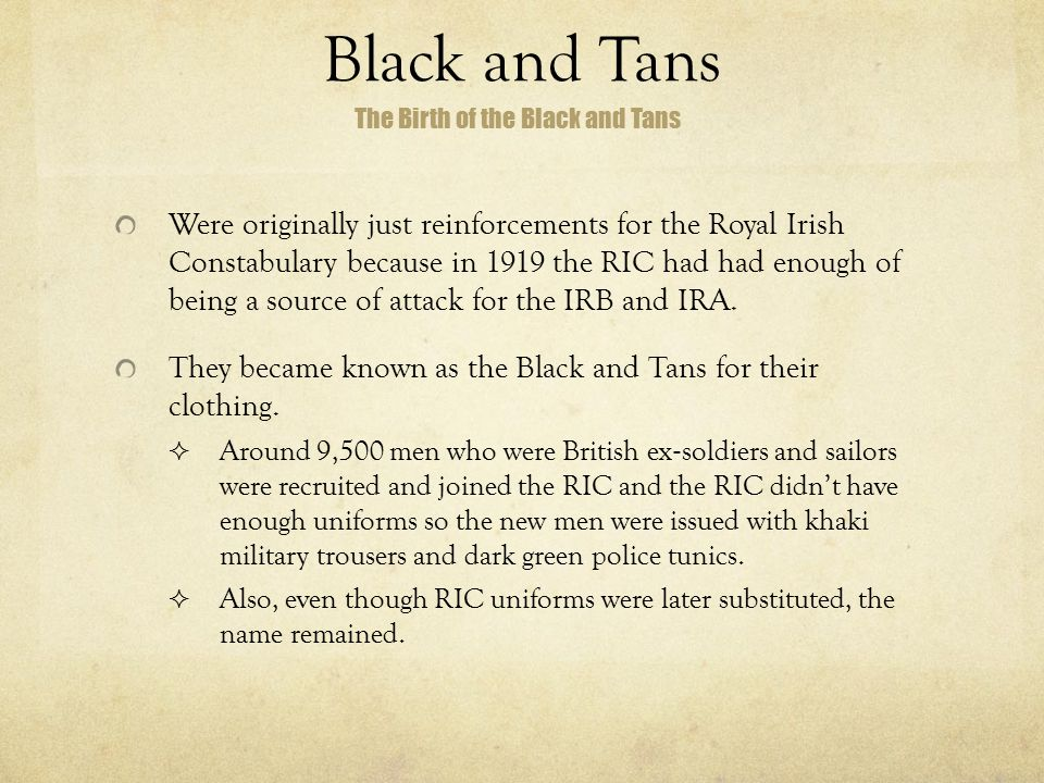 Black and Tans Were originally just reinforcements for the Royal Irish Constabulary because in 1919 the RIC had had enough of being a source of attack