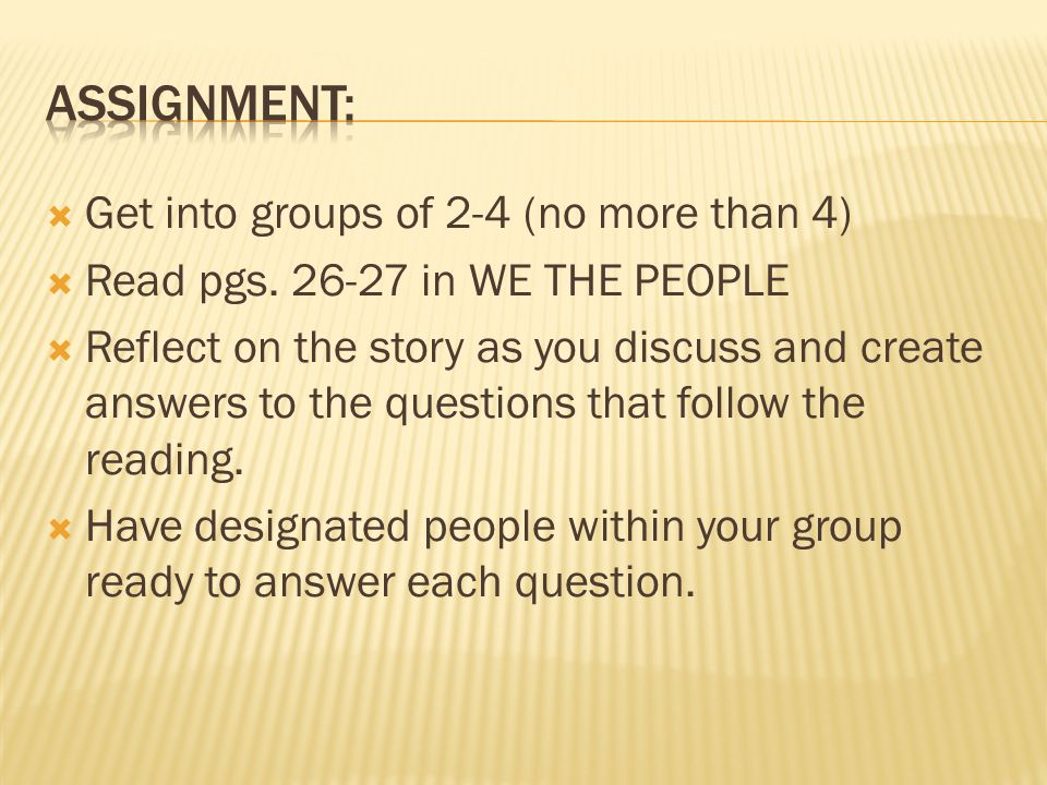  Get into groups of 2-4 (no more than 4)  Read pgs. 26-27 in WE THE PEOPLE  Reflect on the story as you discuss and create answers to the questions