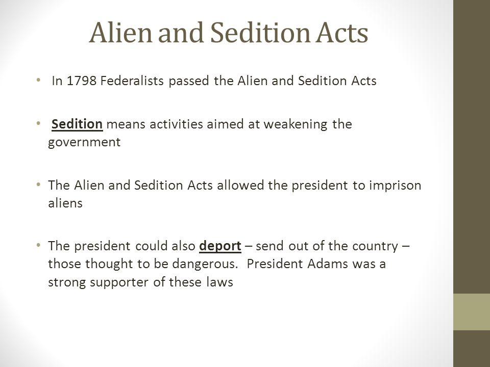 Alien and Sedition Acts In 1798 Federalists passed the Alien and Sedition Acts Sedition means activities aimed at weakening the government The Alien a