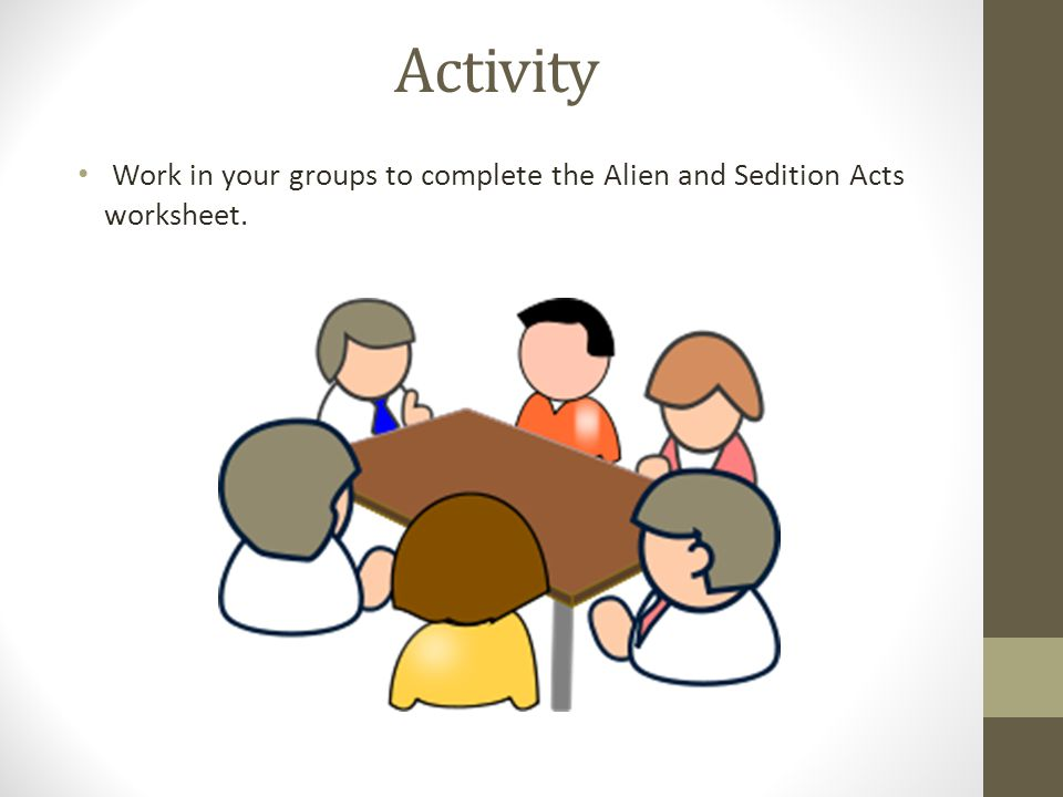 Activity Work in your groups to complete the Alien and Sedition Acts worksheet.