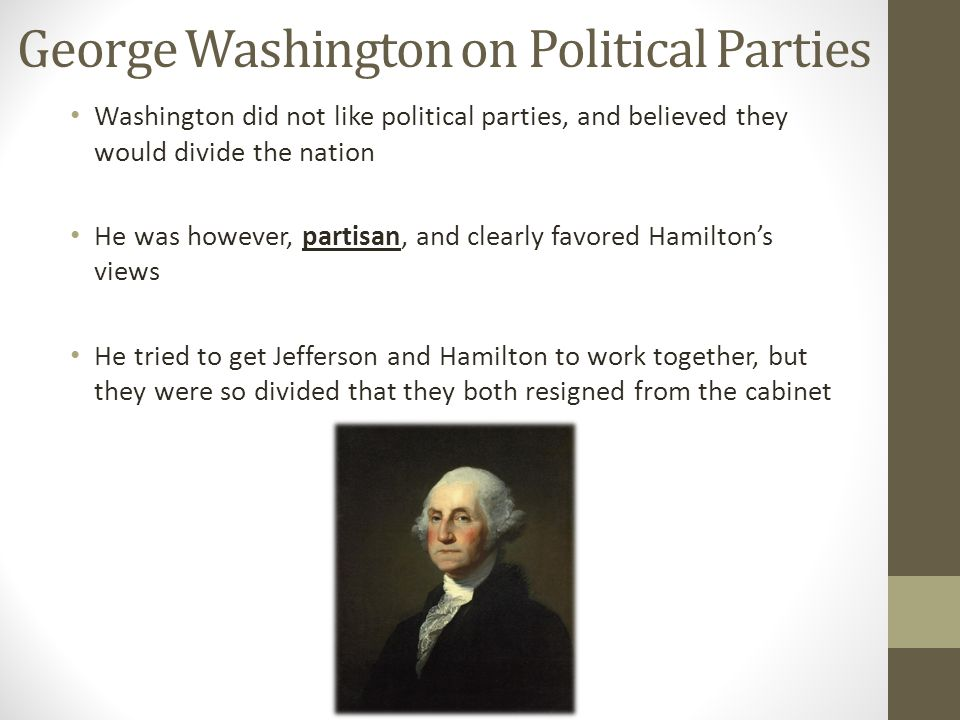 George Washington on Political Parties Washington did not like political parties, and believed they would divide the nation He was however, partisan,