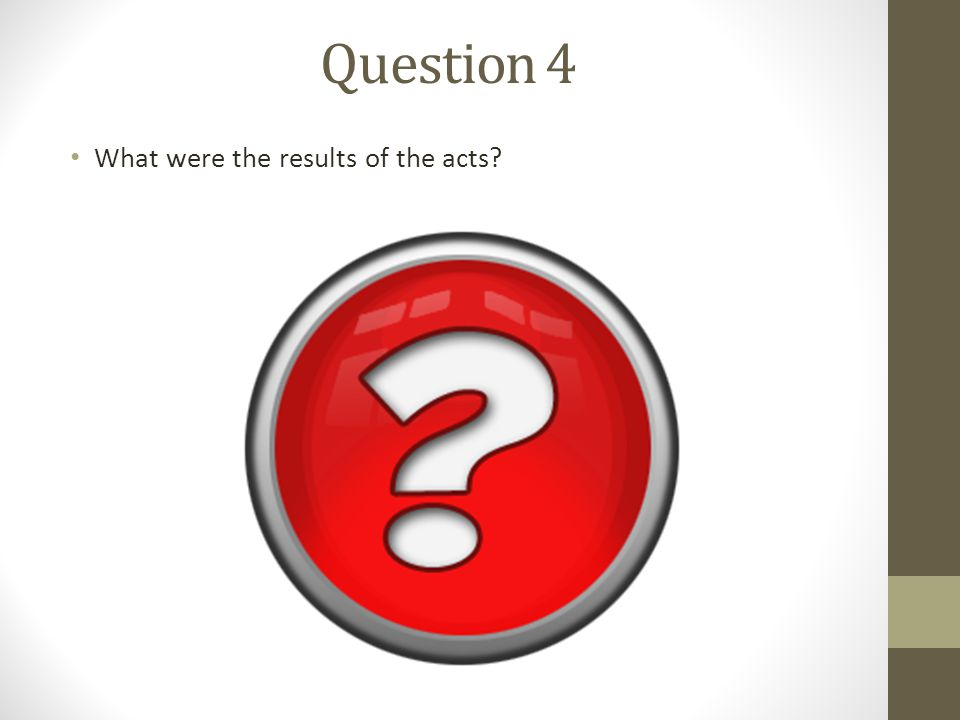 Question 4 What were the results of the acts?