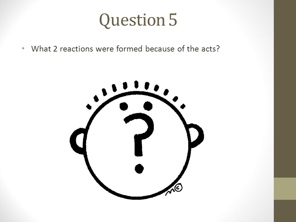 Question 5 What 2 reactions were formed because of the acts?