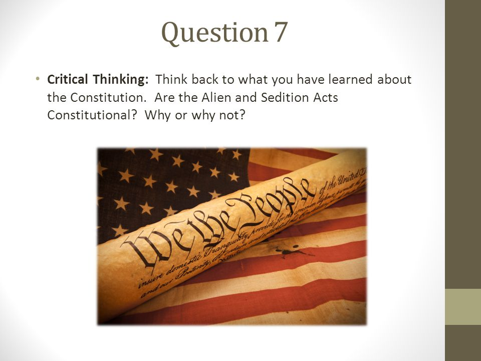 Question 7 Critical Thinking: Think back to what you have learned about the Constitution. Are the Alien and Sedition Acts Constitutional? Why or why n