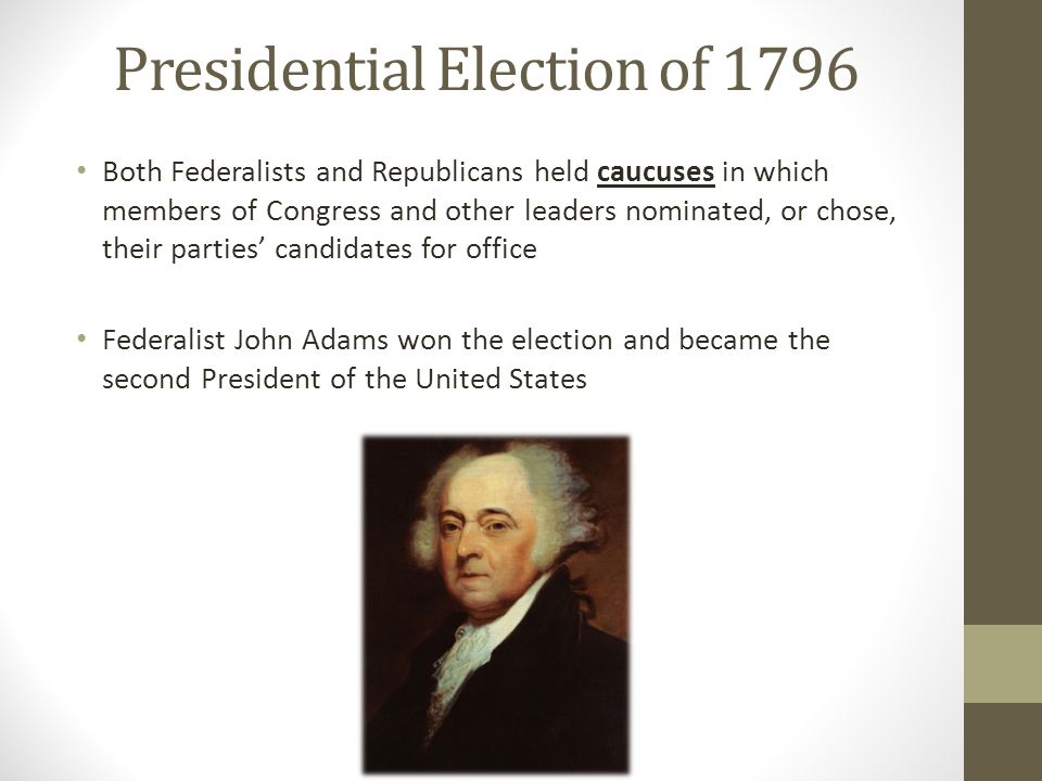 Presidential Election of 1796 Both Federalists and Republicans held caucuses in which members of Congress and other leaders nominated, or chose, their
