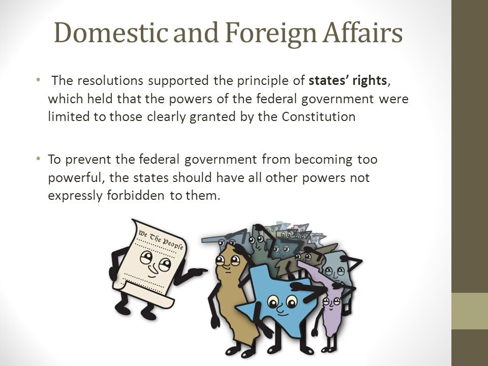 Domestic and Foreign Affairs The resolutions supported the principle of states' rights, which held that the powers of the federal government were limi
