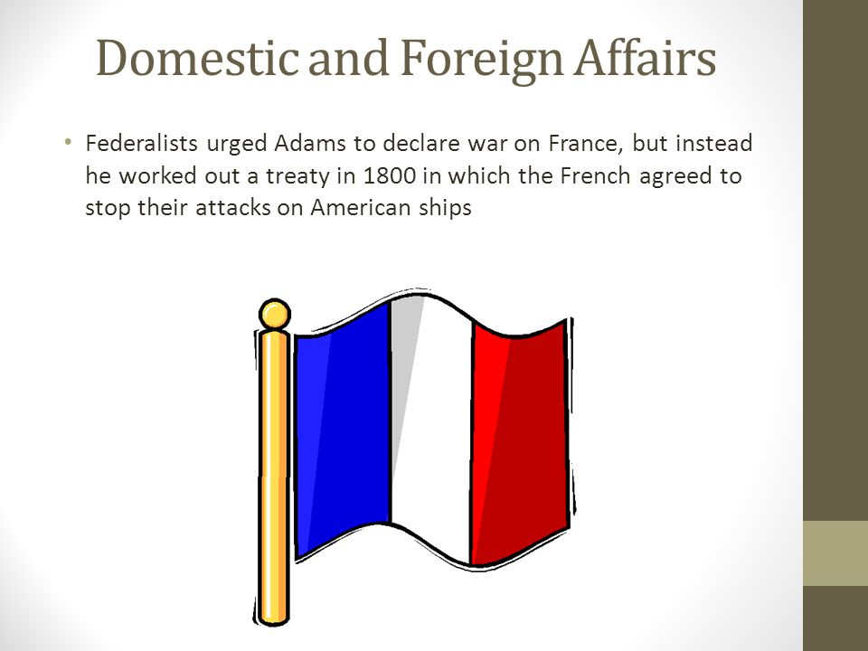 Domestic and Foreign Affairs Federalists urged Adams to declare war on France, but instead he worked out a treaty in 1800 in which the French agreed t