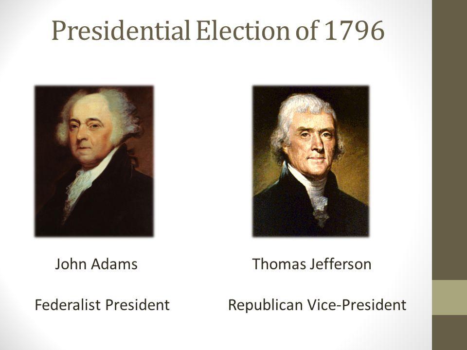 Presidential Election of 1796 John Adams Federalist President Thomas Jefferson Republican Vice-President