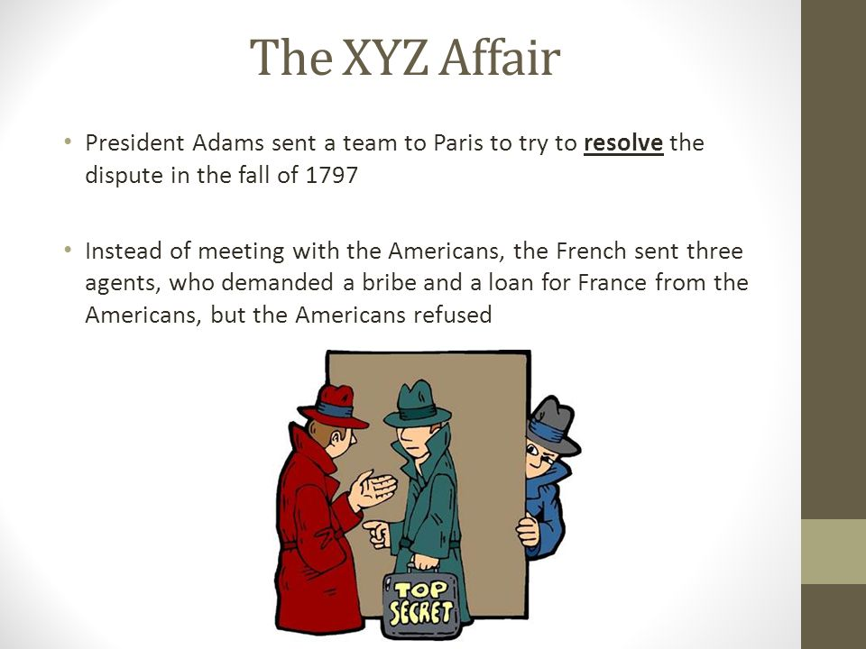 The XYZ Affair President Adams sent a team to Paris to try to resolve the dispute in the fall of 1797 Instead of meeting with the Americans, the Frenc