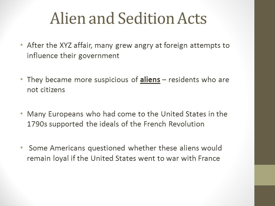 Alien and Sedition Acts After the XYZ affair, many grew angry at foreign attempts to influence their government They became more suspicious of aliens