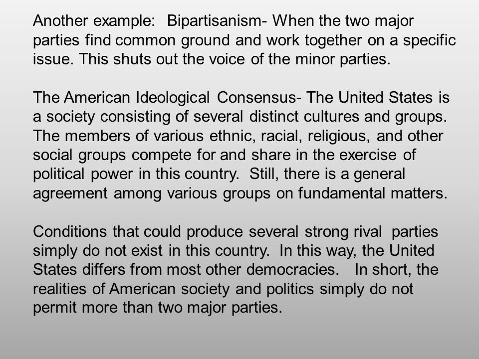 Another example: Bipartisanism- When the two major parties find common ground and work together on a specific issue. This shuts out the voice of the m