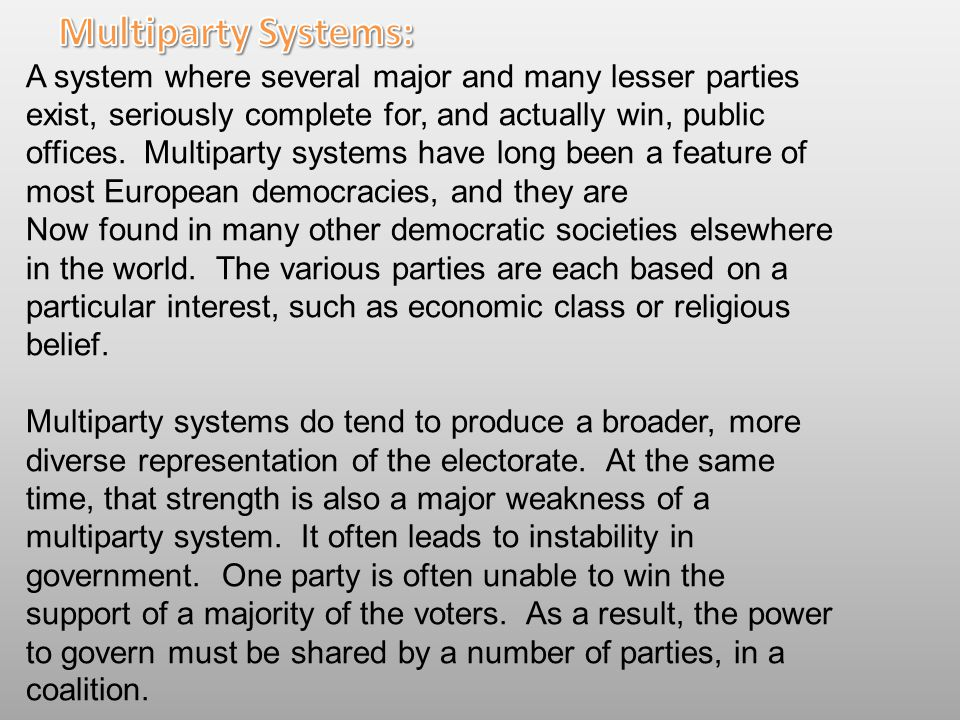 A system where several major and many lesser parties exist, seriously complete for, and actually win, public offices. Multiparty systems have long bee