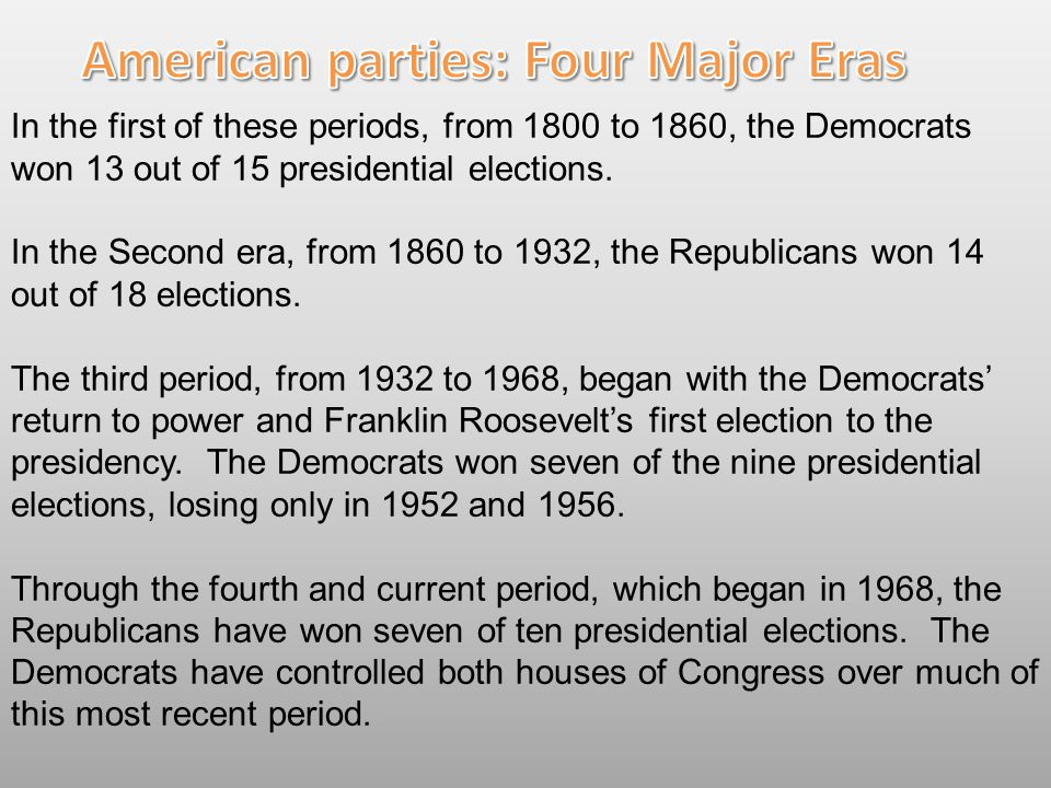 In the first of these periods, from 1800 to 1860, the Democrats won 13 out of 15 presidential elections. In the Second era, from 1860 to 1932, the Rep