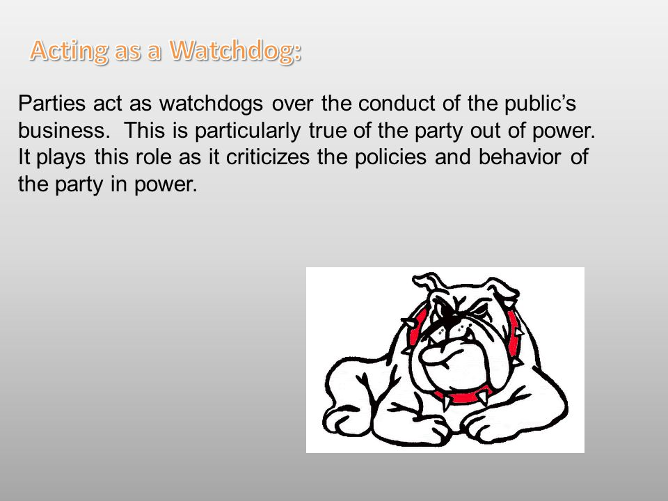 Parties act as watchdogs over the conduct of the public's business. This is particularly true of the party out of power. It plays this role as it crit