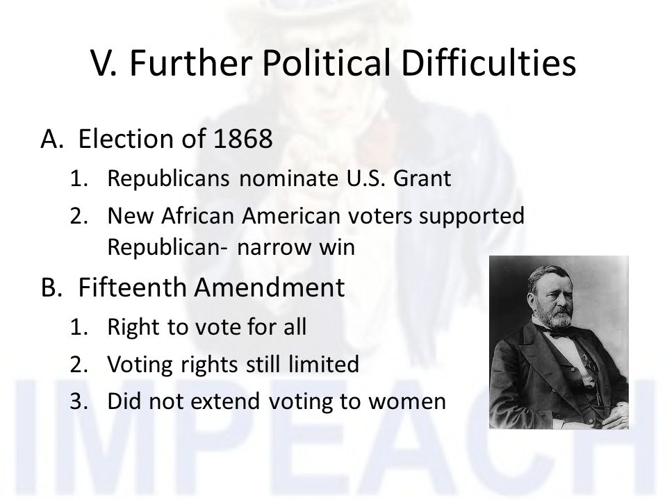 V. Further Political Difficulties A.Election of 1868 1.Republicans nominate U.S. Grant 2.New African American voters supported Republican- narrow win
