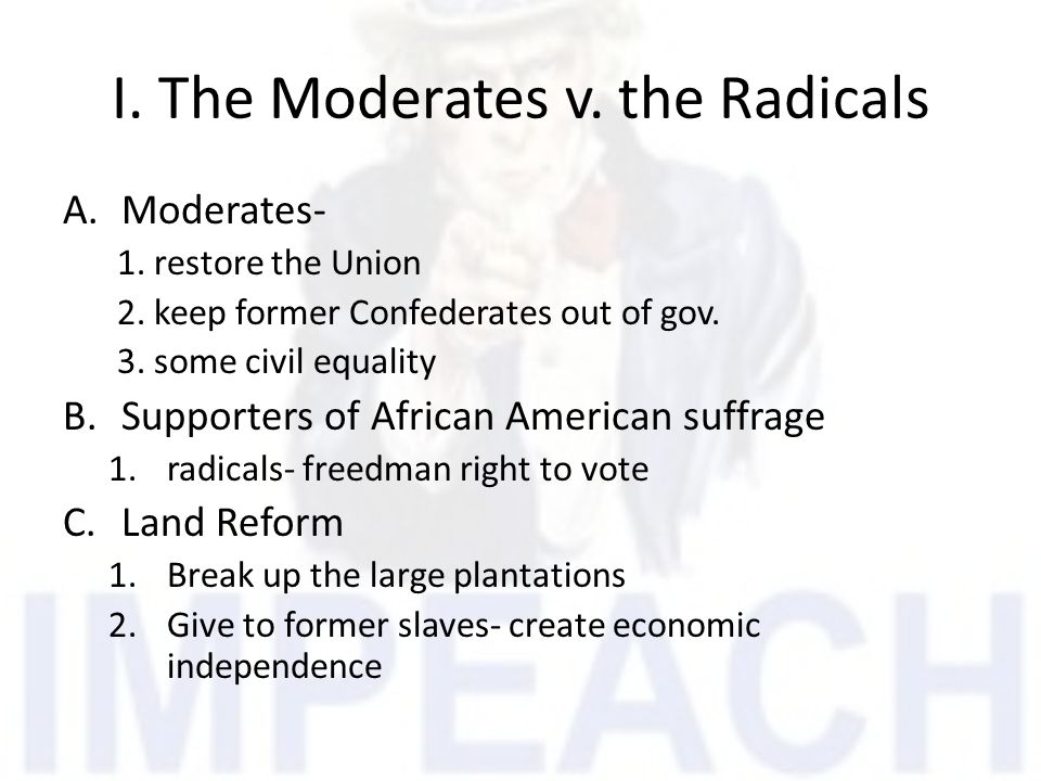 I.The Moderates v. the Radicals A.Moderates- 1. restore the Union 2.