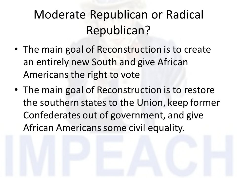 Moderate Republican or Radical Republican? The main goal of Reconstruction is to create an entirely new South and give African Americans the right to
