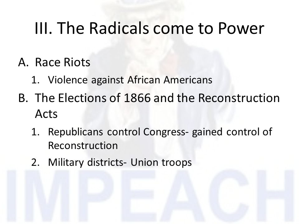 III. The Radicals come to Power A.Race Riots 1.Violence against African Americans B.The Elections of 1866 and the Reconstruction Acts 1.Republicans co