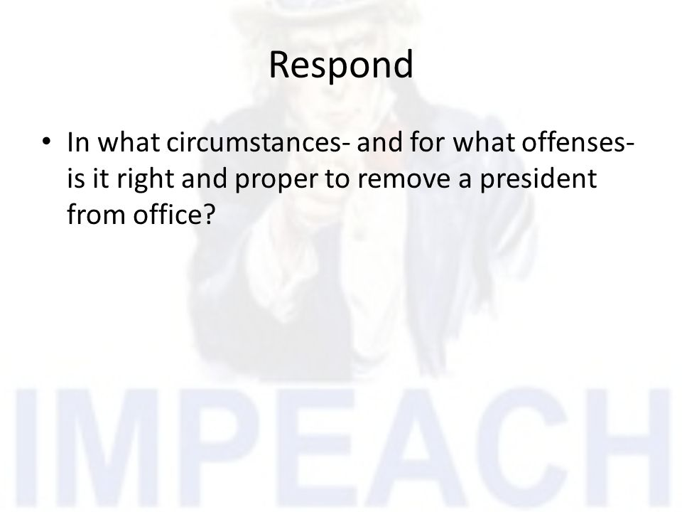 Respond In what circumstances- and for what offenses- is it right and proper to remove a president from office?