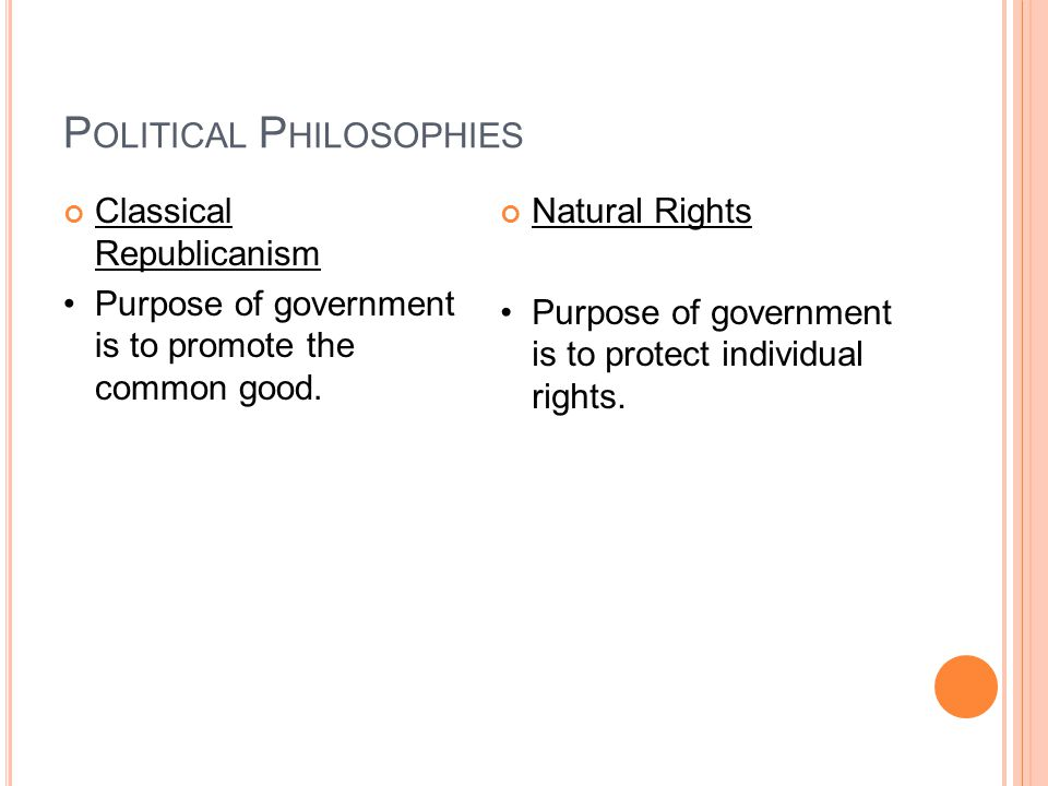 P OLITICAL P HILOSOPHIES Classical Republicanism Purpose of government is to promote the common good.
