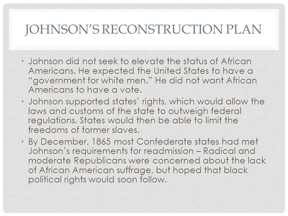 "JOHNSON'S RECONSTRUCTION PLAN Johnson did not seek to elevate the status of African Americans. He expected the United States to have a ""government for"
