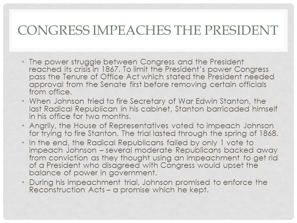 CONGRESS IMPEACHES THE PRESIDENT The power struggle between Congress and the President reached its crisis in 1867. To limit the President's power Cong
