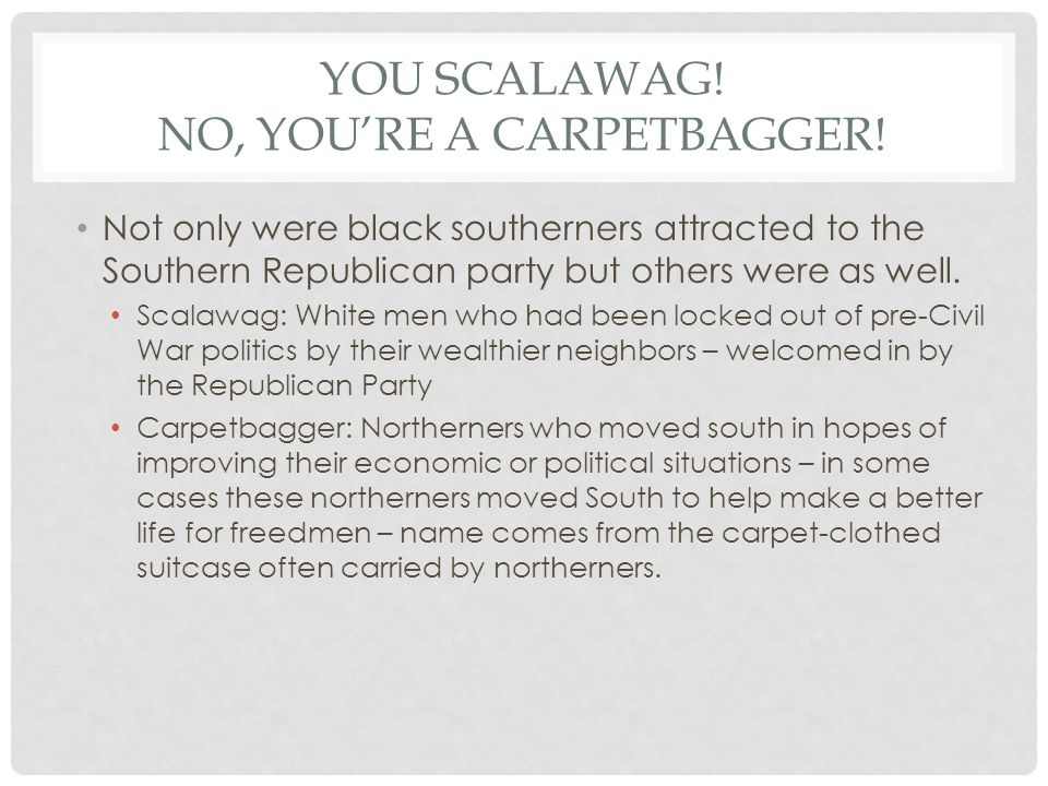YOU SCALAWAG! NO, YOU'RE A CARPETBAGGER! Not only were black southerners attracted to the Southern Republican party but others were as well. Scalawag: