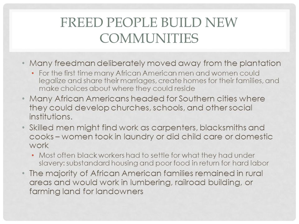 FREED PEOPLE BUILD NEW COMMUNITIES Many freedman deliberately moved away from the plantation For the first time many African American men and women co