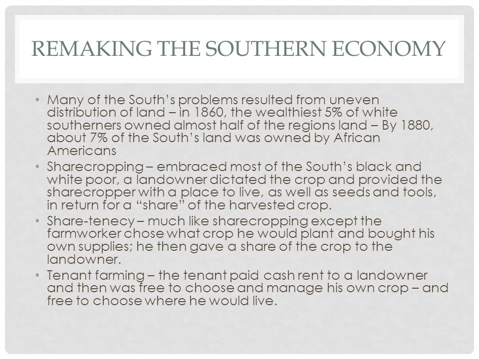 REMAKING THE SOUTHERN ECONOMY Many of the South's problems resulted from uneven distribution of land – in 1860, the wealthiest 5% of white southerners