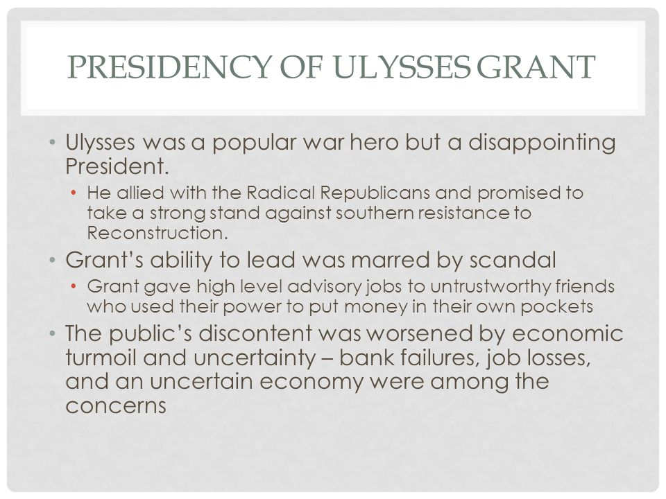 PRESIDENCY OF ULYSSES GRANT Ulysses was a popular war hero but a disappointing President. He allied with the Radical Republicans and promised to take
