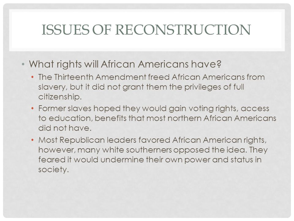 ISSUES OF RECONSTRUCTION What rights will African Americans have? The Thirteenth Amendment freed African Americans from slavery, but it did not grant