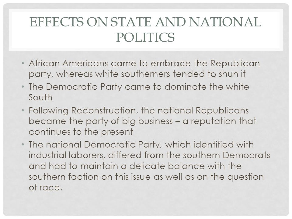 EFFECTS ON STATE AND NATIONAL POLITICS African Americans came to embrace the Republican party, whereas white southerners tended to shun it The Democra